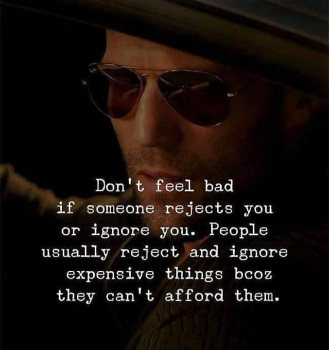 Dont feel bad if someone rejects you or ignore you   | feels