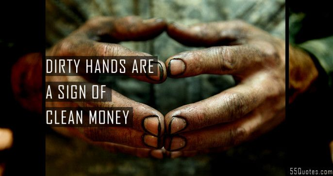 Dirty hands are a sign of clean money. | good hard working ...