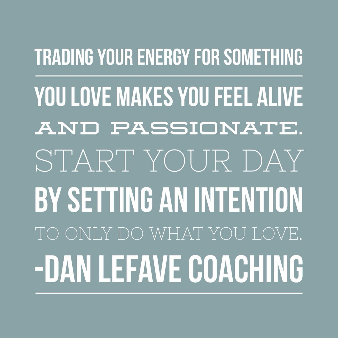 Trading your energy for something you love makes you feel alive and passionate. Start your day by setting an intention to only do what you love.