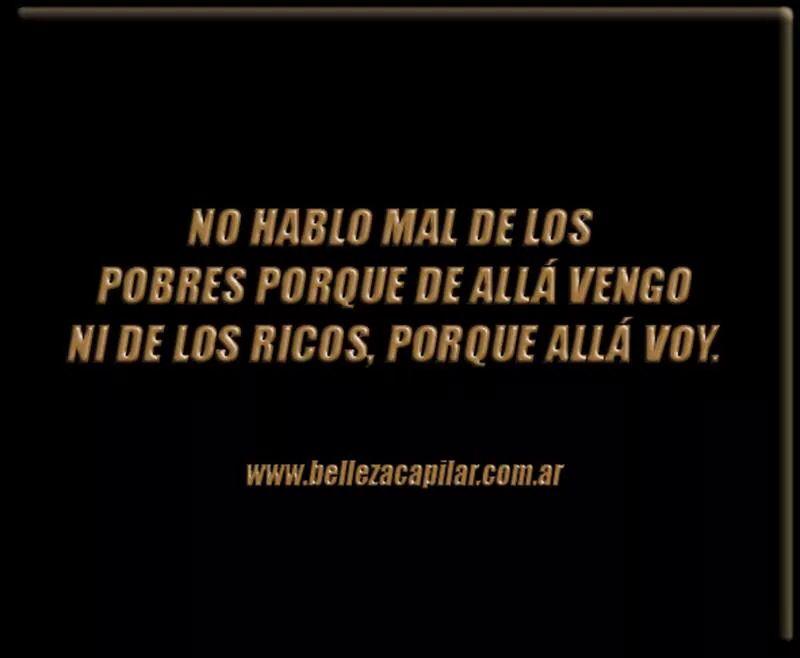 No hablo mal de los pobres porque de ahí vengo, ni de los ricos porque allá voy!!! Christian Diaz by. Belleza Capilar  www.bellezacapilar.com.ar/nov
