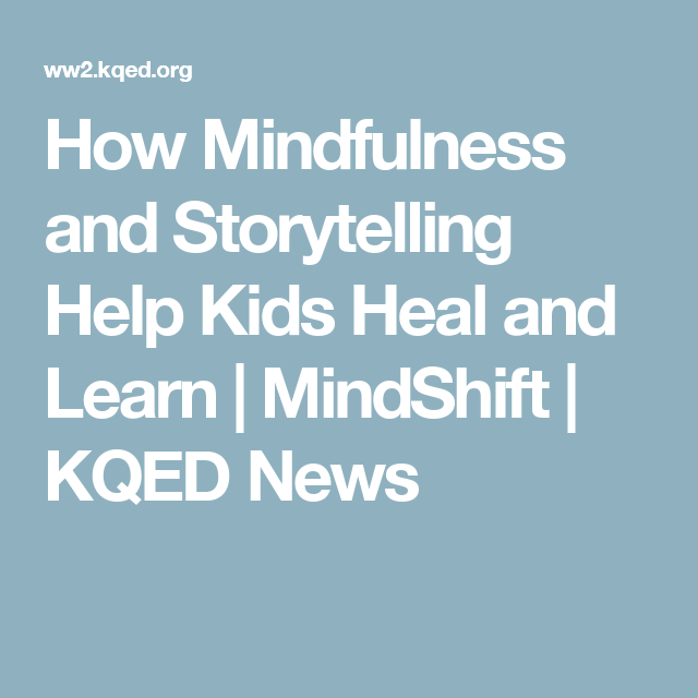 How Mindfulness And Storytelling Help >> How Mindfulness And Storytelling Help Kids Heal And Learn