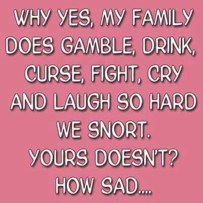 Why Yes, My Family Does Gamble, Drink, Curse, Fight, Cry And Laugh ...