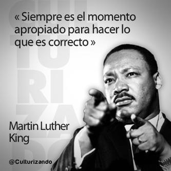 """""""Siempre es el momento apropiado para hacer lo que es correcto."""" Martin Luther King"""