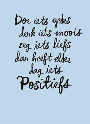 Doe iets geks, denk iets moois, zeg iets liefs, dan heeft elke dag iets positiefs!