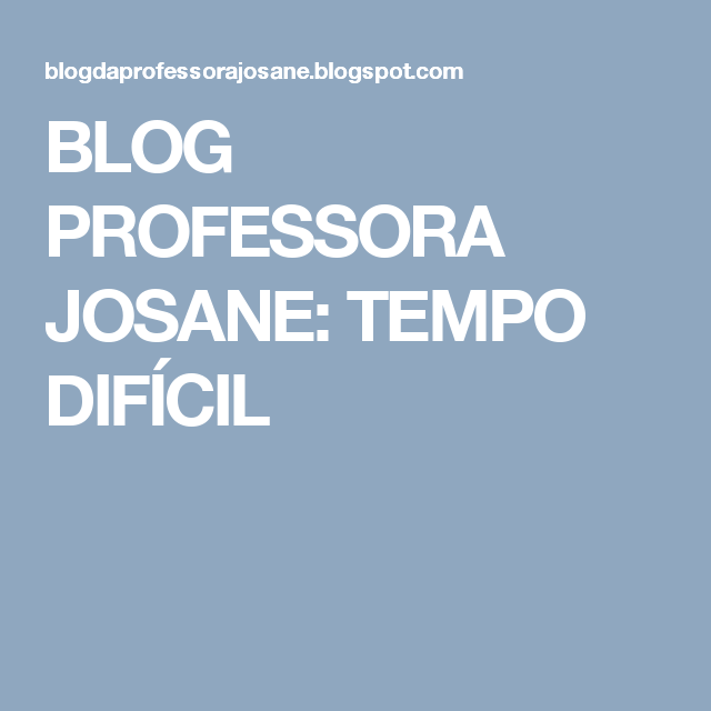 BLOG PROFESSORA JOSANE: TEMPO DIFÍCIL