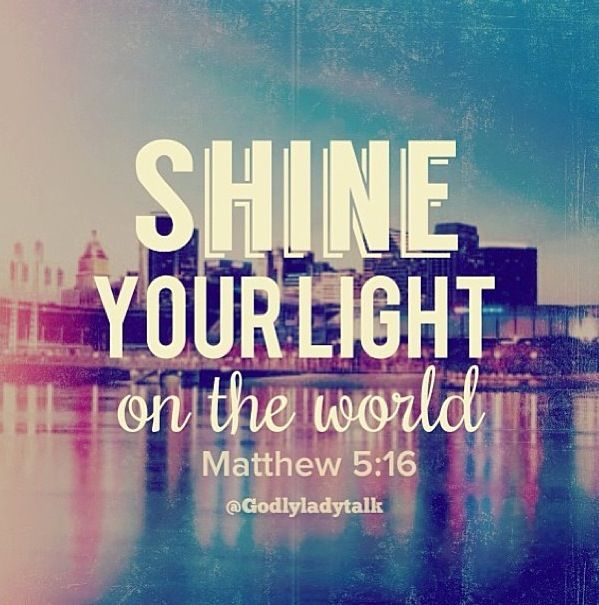 Let your light so shine before men, that they may see your good works and glorify your Father which is in heaven. Matthew 5:16.  I love this verse!!