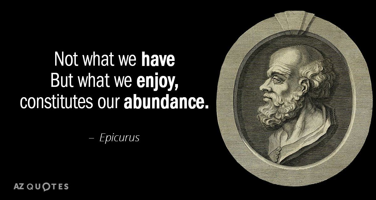 Epicurus quote: Not what we have But what we enjoy ...