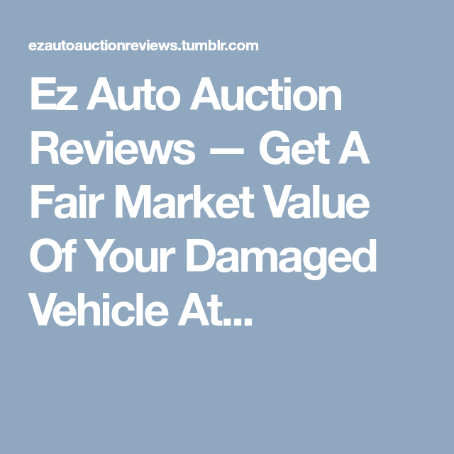 Get A Fair Market Value Of Your Damaged Vehicle At Ez Auto Auction