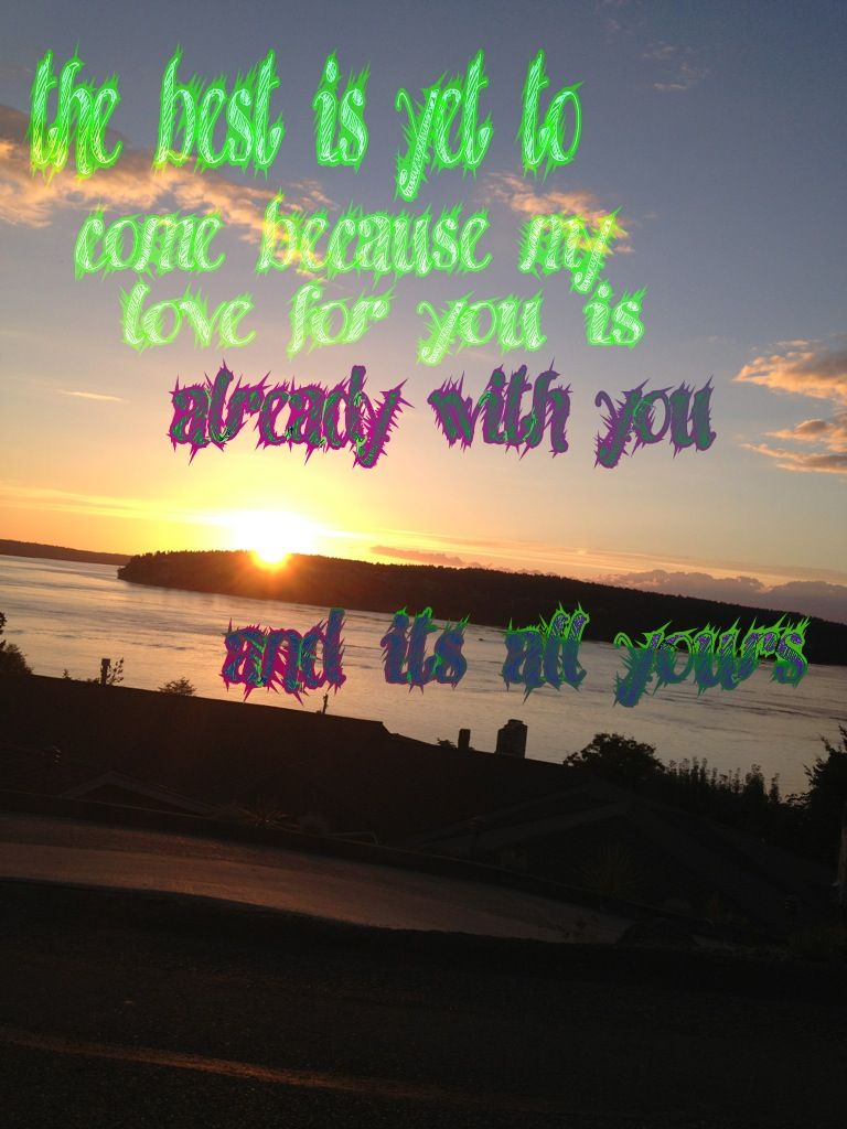 """""""the best is yet to come because my love for you is already with you and its all yours"""""""