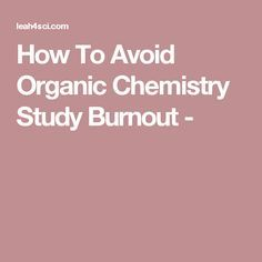 How To Avoid Organic Chemistry Study Burnout -