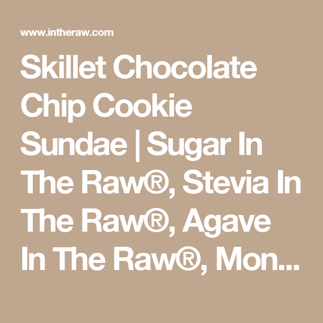 Skillet Chocolate Chip Cookie Sundae | Sugar In The Raw®, Stevia In The Raw®, Agave In The Raw®, Monk Fruit In The Raw® and now Sugar In The Raw Organic White™