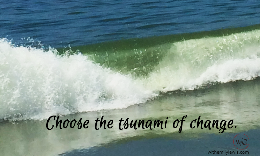 Choose the tsunami of change over the slow leaking boat.  withemilylewis.com :: tsunami change