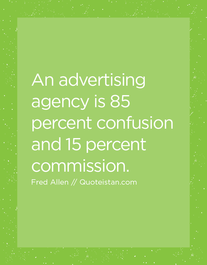 An Advertising Agency Is 85 Percent Confusion And 15 Percent