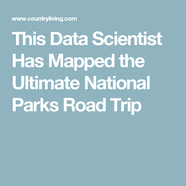 vacation this data scientist has mapped the ultimate national parks road trip