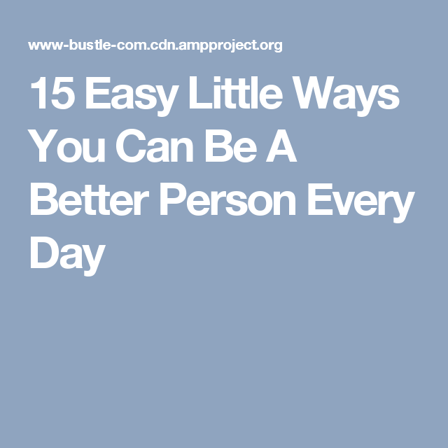 15 Easy Little Ways You Can Be A Better Person Every Day