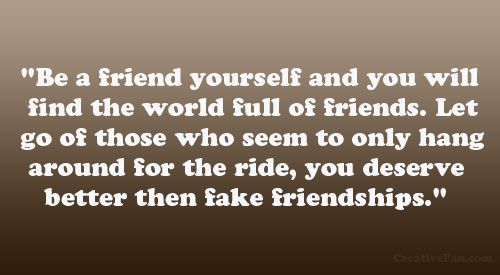 """Be a friend yourself and you will find the world full of friends. Let go of those who seem to only hang around for the ride, you deserve better then fake friendships."""""""