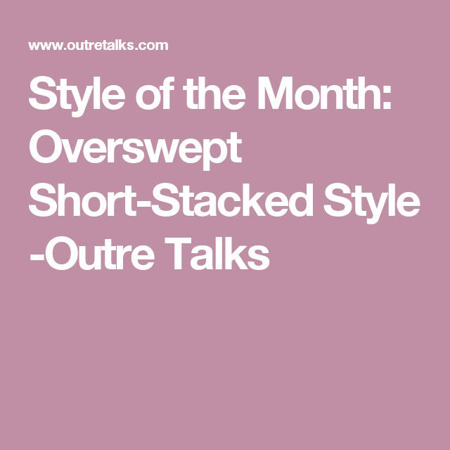 4320a565602 Style of the Month  Overswept Short-Stacked Style -Outre Talks