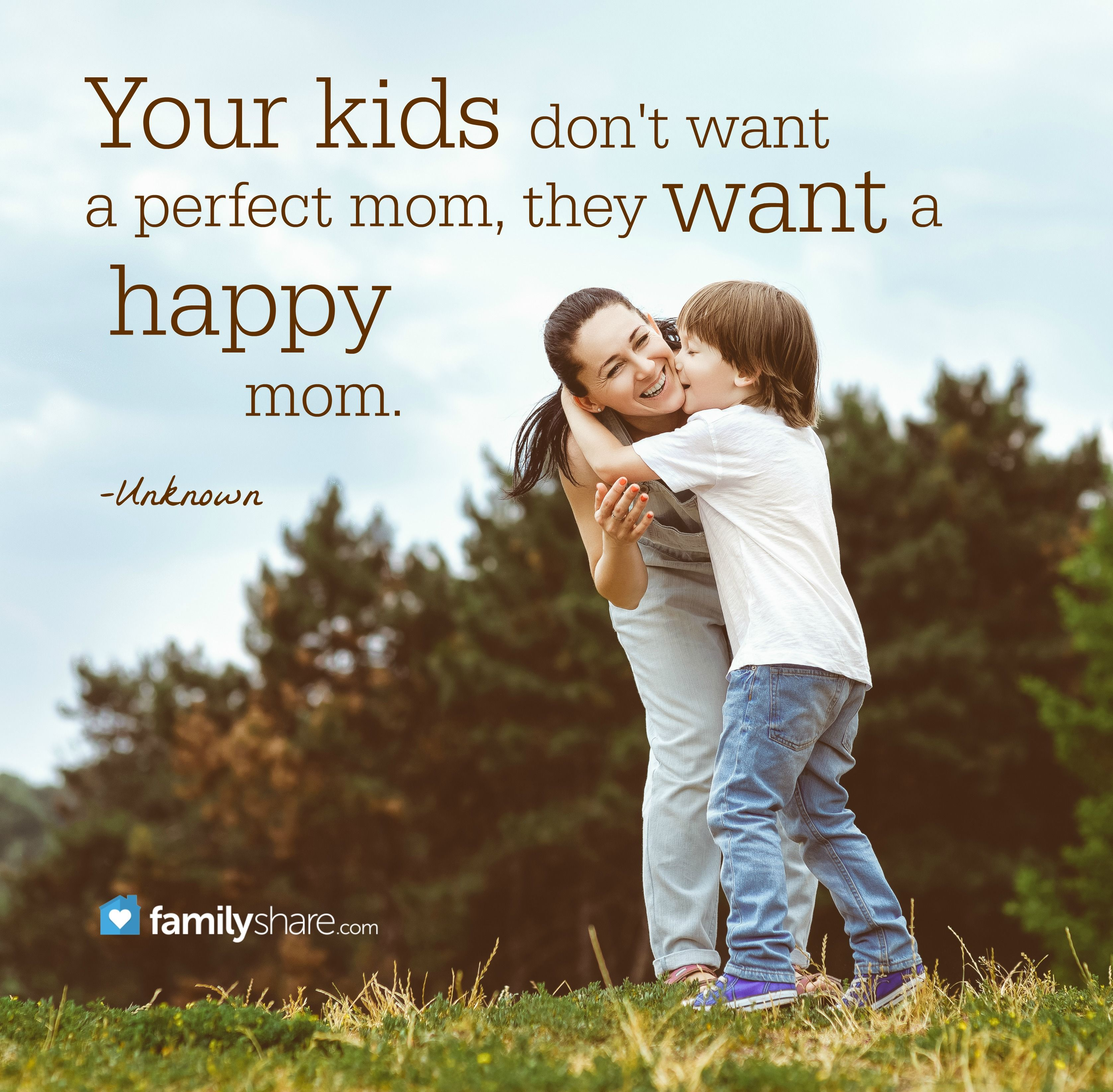 Your Kids Don T Want A Perfect Mom They Want A Happy Mom Unknown Happy Kids Quotes Happy Mom Quotes For Kids