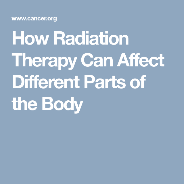 How Radiation Therapy Can Affect Different Parts Of The Body Radiation Treatment Radiation Therapy Cancer Radiation