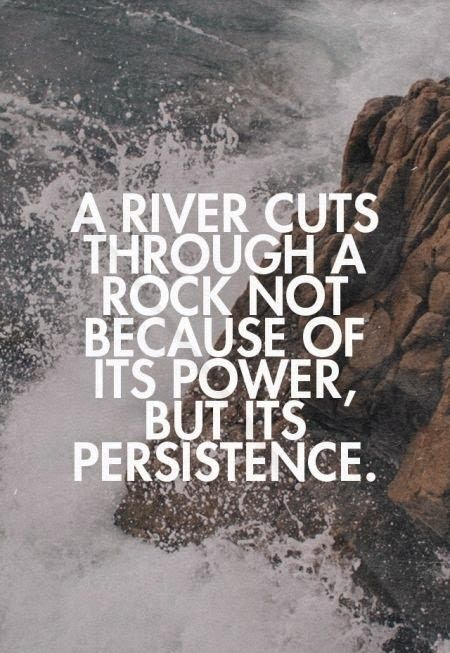 Persistence Motivational Quotes: A River Cuts Through A Rock Not Because Of Its Power, But