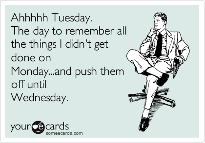 Ahhhhh Tuesday The Day To Remember All The Things I Didn T Get Done On Monday And Push Them Off Until Wednesday Funny Quotes Ecards Funny Funny