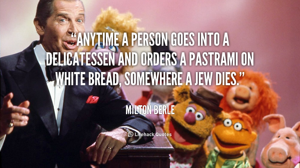 """Anytime a person goes into a delicatessen and orders a pastrami on white bread, somewhere a Jew dies."" - Milton Berle #quote #lifehack #miltonberle"