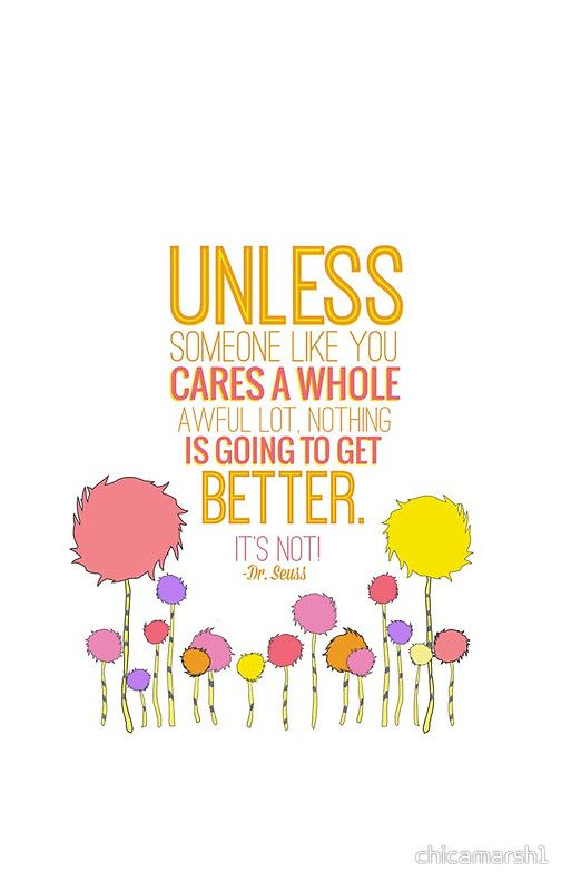 unless someone like you cares a whole awful lot.. lorax, dr seuss ...