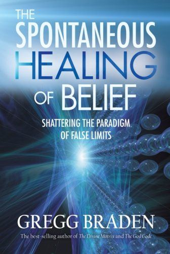 The Spontaneous Healing Of Belief Shattering The Paradigm Of False Limits By Gregg Braden Http Www Amazon Com Dp 140191690 Beliefs Spirituality Books Greggs