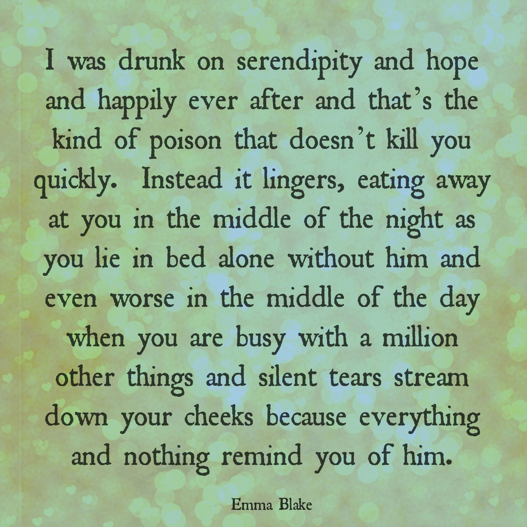 I was drunk on serendipity and hope and happily ever after and that's the kind of poison that doesn't kill you quickly. Instead it lingers, eating away at you in the middle of the night as you lie in bed alone without him and even worse in the middle of the day when you are busy with a million other things and silent tears stream down your cheeks because everything and nothing remind you of him. Heartbreak quote, soulmate quote, serendipity, missing, Broken-Hearted Girl, Emma Blake poetry
