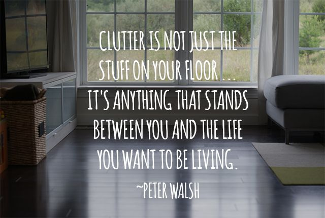 """Clutter is not just the stuff on your floor...it's anything that stands between you and the life you want to be living."" ~Peter Walsh"