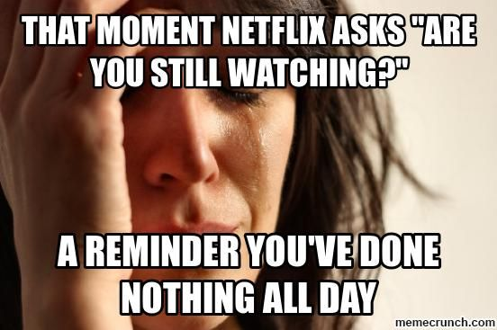That Moment When You Wake Up To Netflix Are You Still Watching First World Problems Meme Problem Meme First World Problems