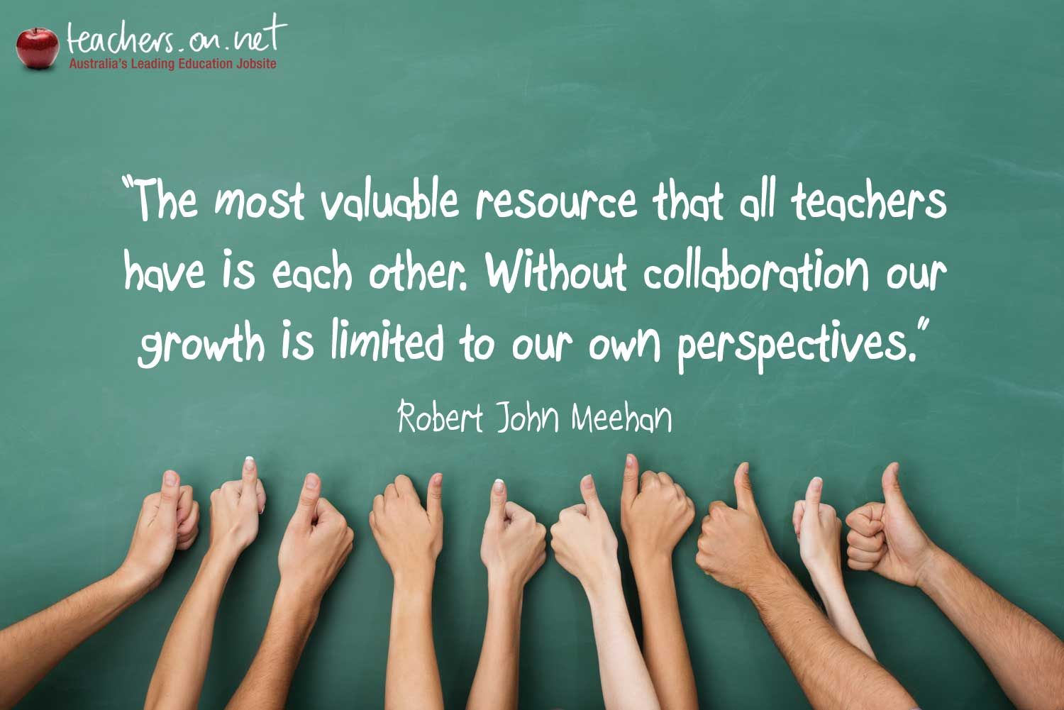 Collaborative Teaching Quotes ~ The most valuable resource that all teachers have is each