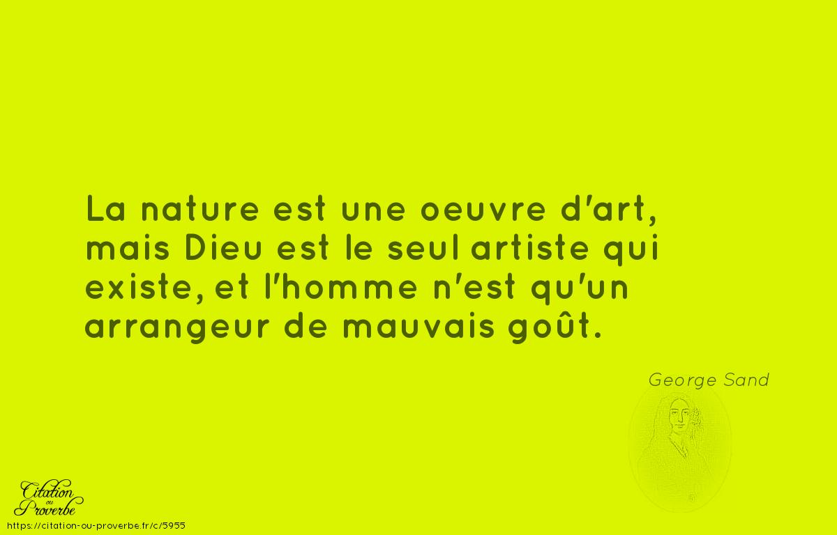 La nature est une oeuvre d'art, mais Dieu est le seul artiste qui existe, et l'homme n'est qu'un arrangeur de mauvais goût.