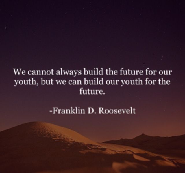 We Cannot Always Build The Future For Our Youth But We Can Build Our Youth For The Future Franklin D Roosevelt Words People Dont Change Inspo Quotes