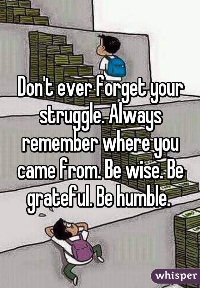 Always Remember Where You Came From Be Wise Be Grateful Be Humble
