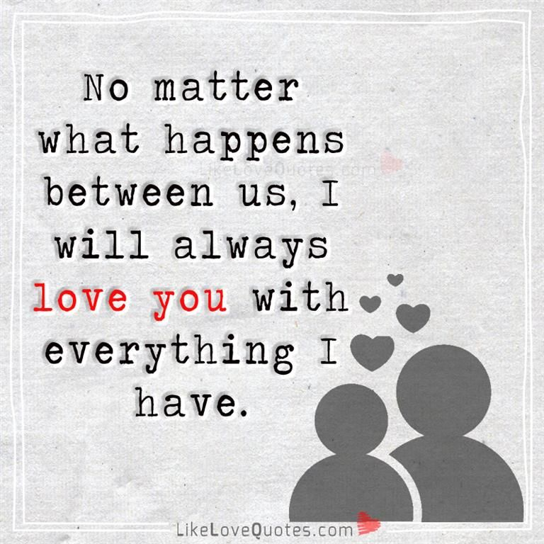 I Will Always Love You With Everything I Have And Am No Matter