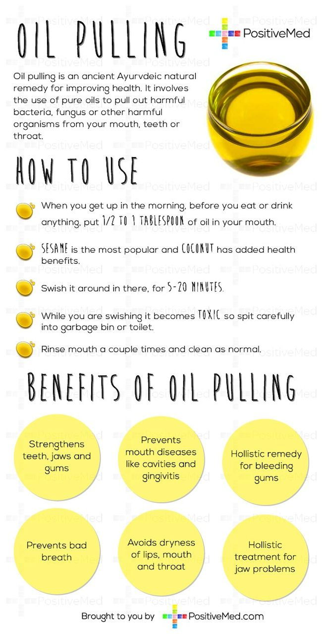 Oil Pulling  Oil pulling is an ancient Ayurvdeic natural remedy for improving health. When you get up in the morning, before you eat or drink anything, put 1/2 to 1 Tablespoon of oil in your mouth, they say any kind will do, sesame is most popular, coconut has added health benefits, and swish it around in there, for 5-20 minutes. While you are swishing it becomes toxic so please spit carefully into garbage bin or toilet, rinse mouth a couple times, and clean as normal.