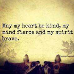 May my heart be kind, my mind fierce and my spirit brave.