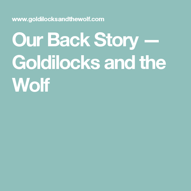 Our Back Story — Goldilocks and the Wolf