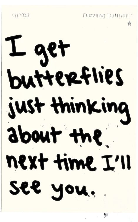 I get butterflies just thinking about the next time I'll see you.  lovequotesrus:  EVERYTHING LOVE