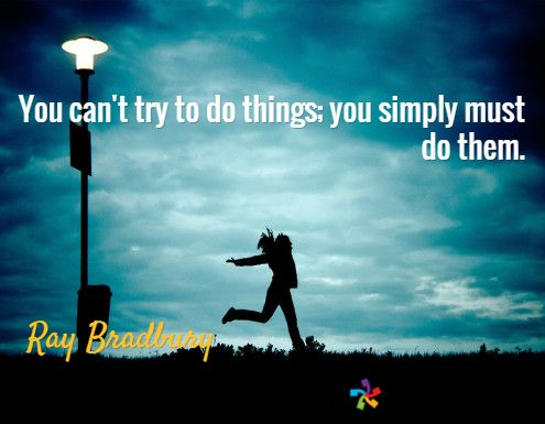 You can't try to do things; you simply must do them. / Ray Bradbury