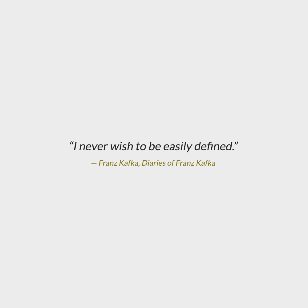 """Kafka Quote Meaning Of Life: """"I Never Wish To Be Easily Defined."""" -Franz Kafka"""