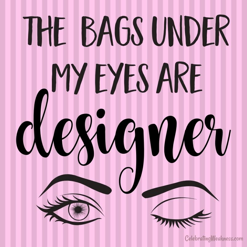 The Bags Under My Eyes Are Designer Celebratingweakness Quotes Funny Joke Tired Makeup Quotes Funny Sarcastic Quotes Funny Makeup Quotes