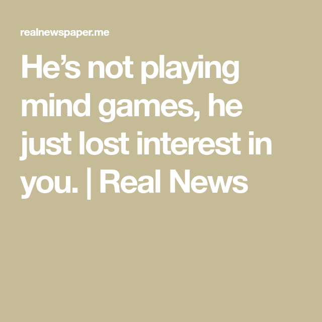 He\'s not playing mind games, he just lost interest in you ...