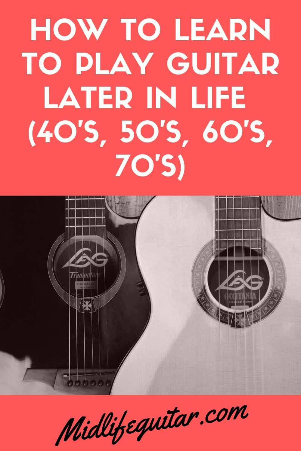 How To Learn Guitar Later In Life 40 S 50 S 60 S 70 S I Will