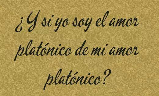Y Si Yo Soy El Amor Platonico De Mi Amor Platonico Words