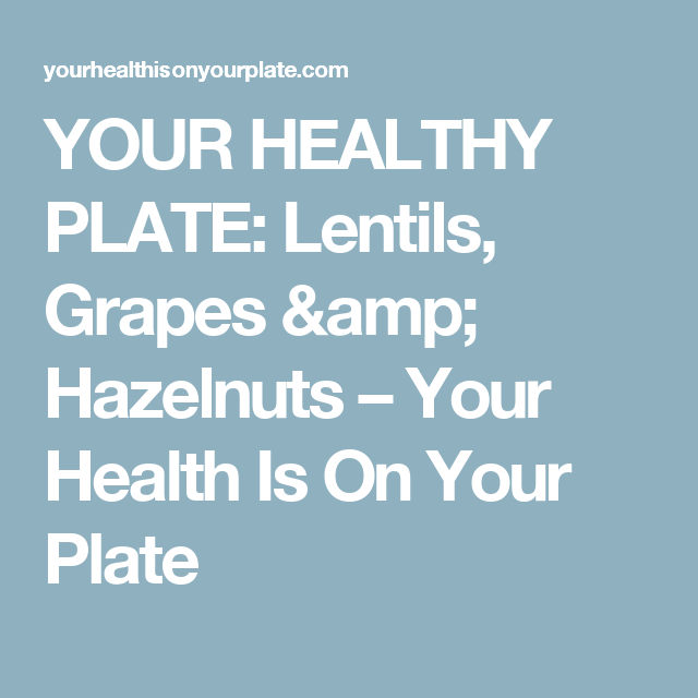 YOUR HEALTHY PLATE: Lentils, Grapes & Hazelnuts – Your Health Is On Your Plate