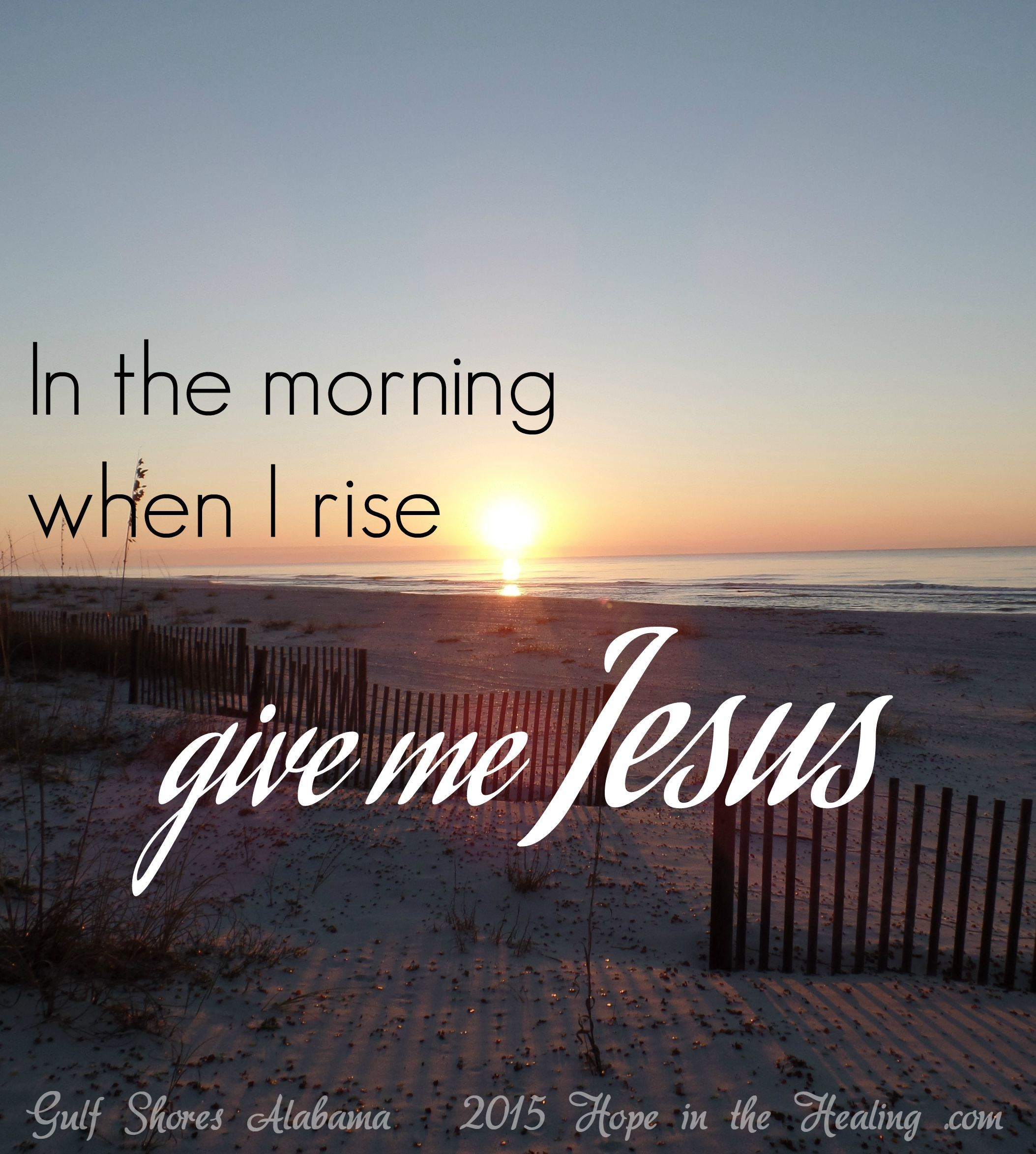 In the morning when I rise, give me Jesus!  HopeintheHealing.com