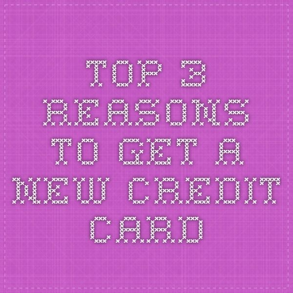 Top 3 Reasons To Get A New Credit Card