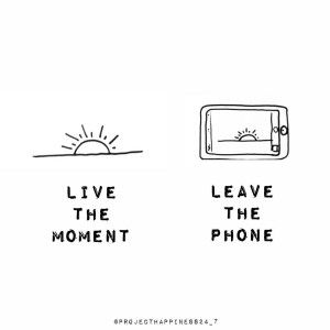 LIVE THE MOMENT, LEAVE THE PHONE! Make some memories today that only you and other's who were present know about. Challenge: The world today is full of distractions, pulling us from the moment in front of us. Cell phones are one of the biggest thieves of our presence. Our devices are meant to connect us, but the truth is that every moment we spend checking our phone is a moment of our life, right in front of us, that we've disconnected from. Today, put down your screens a